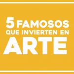 5 famosos que invierten en arte